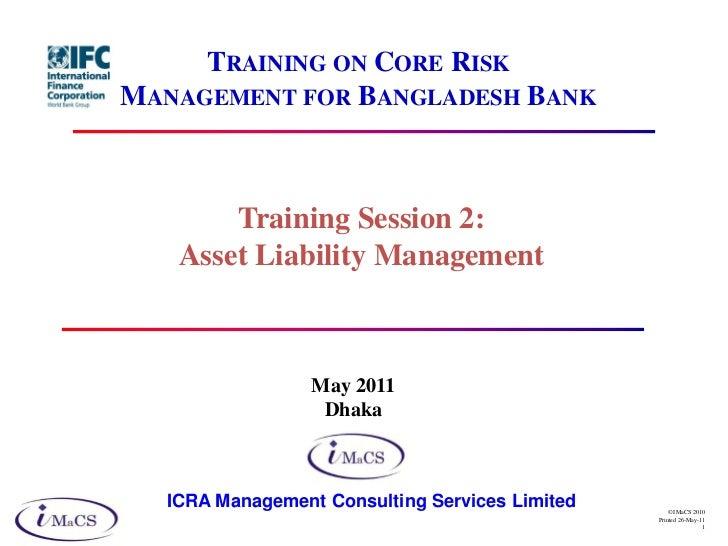 TRAINING ON CORE RISKMANAGEMENT FOR BANGLADESH BANK       Training Session 2:   Asset Liability Management                ...