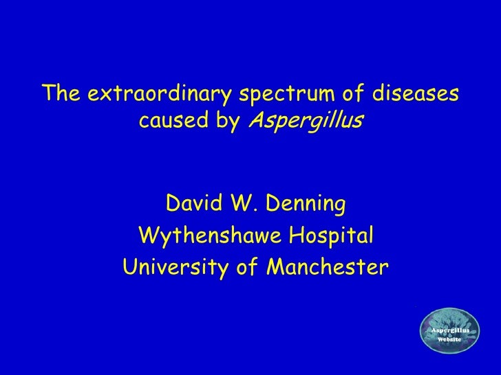 The extraordinary spectrum of diseases        caused by Aspergillus           David W. Denning        Wythenshawe Hospital...