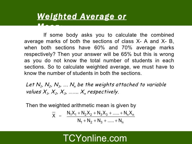Weighted Average or      Mean:         If some body asks you to calculate the combined average marks of both the sections ...