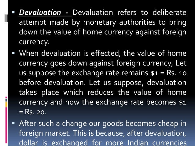  Devaluation - Devaluation refers to deliberate  attempt made by monetary authorities to bring down the value of home cur...