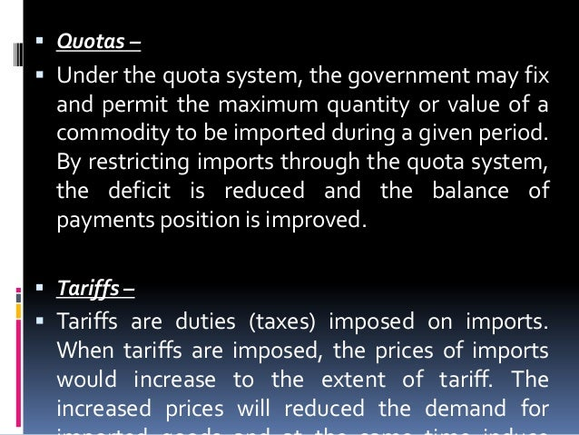  Quotas –   Under the quota system, the government may fix  and permit the maximum quantity or value of a commodity to b...