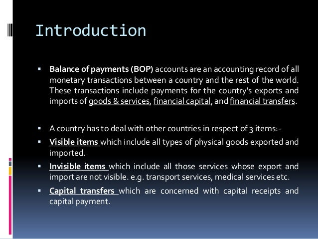 Introduction  Balance of payments (BOP) accounts are an accounting record of all  monetary transactions between a country...