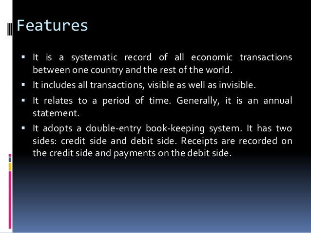 Features  It is a systematic record of all economic transactions  between one country and the rest of the world.  It inc...