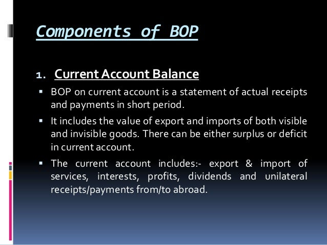 Components of BOP 1. Current Account Balance  BOP on current account is a statement of actual receipts  and payments in s...