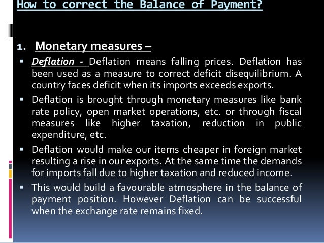 How to correct the Balance of Payment? 1. Monetary measures –  Deflation - Deflation means falling prices. Deflation has ...