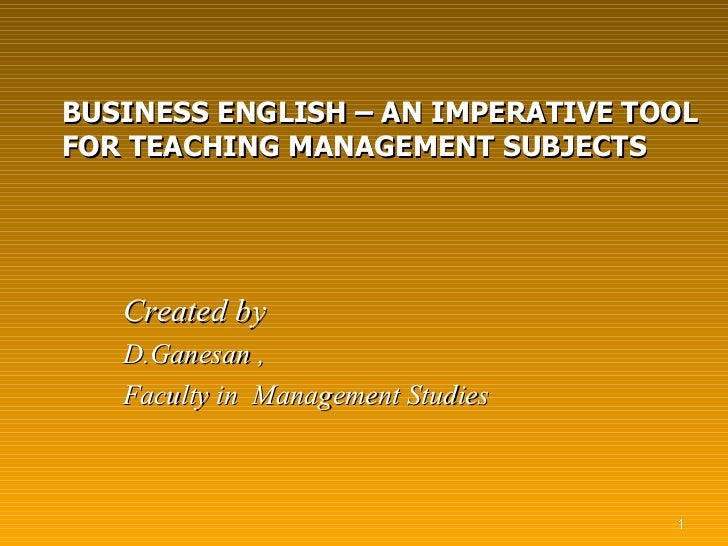 BUSINESS ENGLISH – AN IMPERATIVE TOOL FOR TEACHING MANAGEMENT SUBJECTS <ul><li>Created by </li></ul><ul><li>D.Ganesan , </...