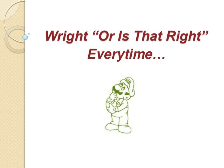 "Wright ""Or Is That Right""      Everytime…"
