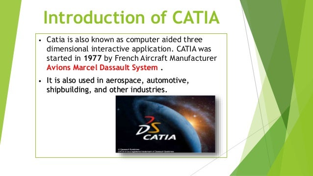 Introduction of CATIA • Catia is also known as computer aided three dimensional interactive application. CATIA was started...