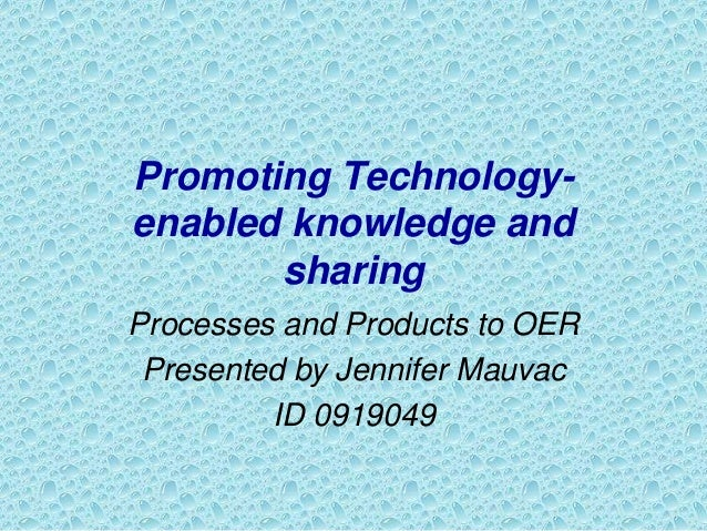 Promoting Technology- enabled knowledge and sharing Processes and Products to OER Presented by Jennifer Mauvac ID 0919049
