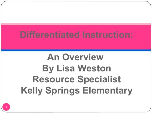 1 Differentiated Instruction: An Overview By Lisa Weston Resource Specialist Kelly Springs Elementary