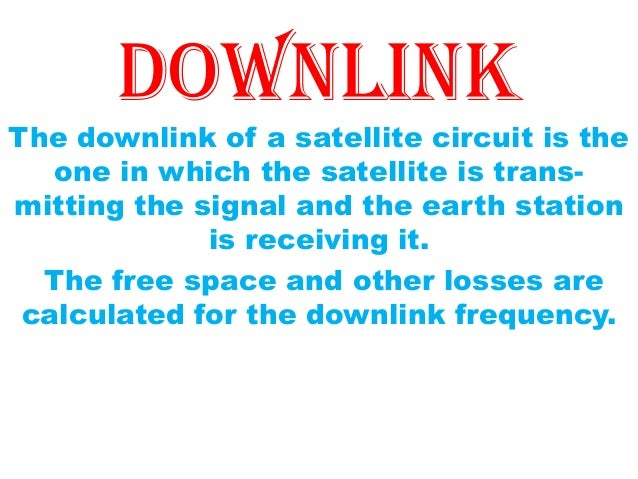 downlink The downlink of a satellite circuit is the one in which the satellite is trans- mitting the signal and the earth ...