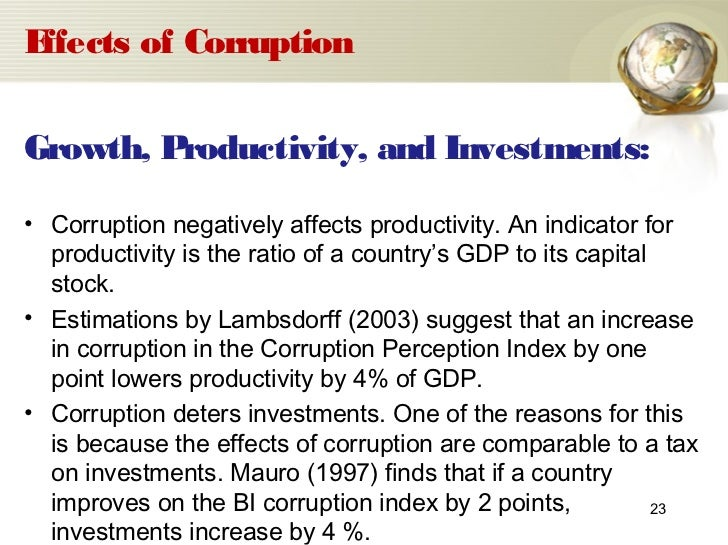 corruption its effects Evidence indicates that corruption is likely to adversely affect long-term economic  growth through its impact on investment, taxation, public.