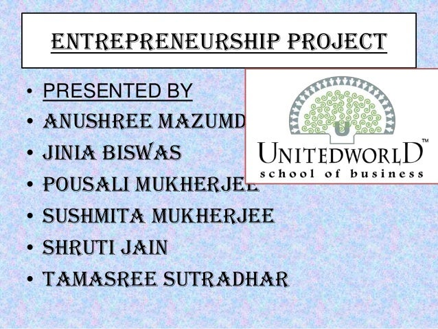 ENTREPRENEURSHIP PROJECT • PRESENTED BY • Anushree Mazumdar • Jinia Biswas • Pousali Mukherjee • Sushmita Mukherjee • Shru...