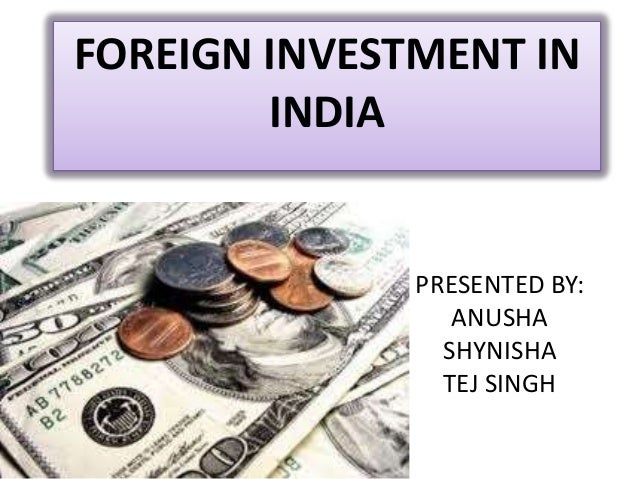 PRESENTED BY: ANUSHA SHYNISHA TEJ SINGH FOREIGN INVESTMENT IN INDIA