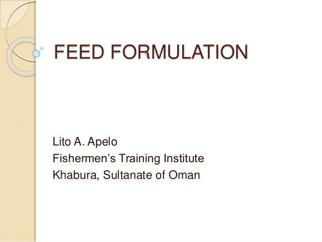 FEED FORMULATION Lito A. Apelo Fishermen's Training Institute Khabura, Sultanate of Oman