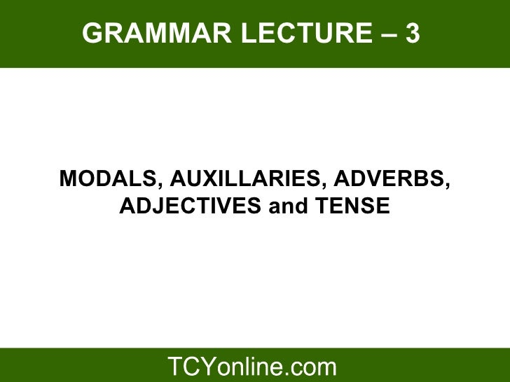 GRAMMAR LECTURE – 3     MODALS, AUXILLARIES, ADVERBS,    ADJECTIVES and TENSE