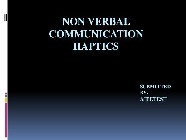 NON VERBAL  COMMUNICATION  HAPTICS  SUBMITTED  BY-AJEETESH