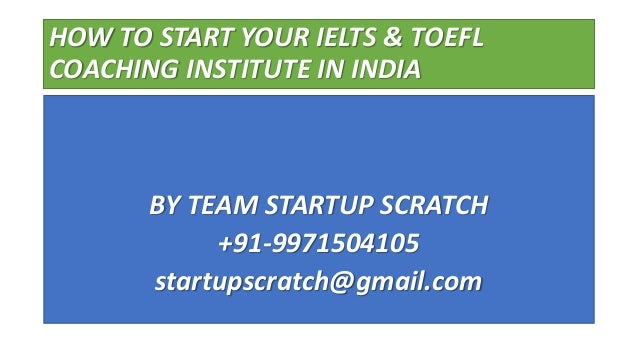 HOW TO START YOUR IELTS & TOEFL COACHING INSTITUTE IN INDIA BY TEAM STARTUP SCRATCH +91-9971504105 startupscratch@gmail.com
