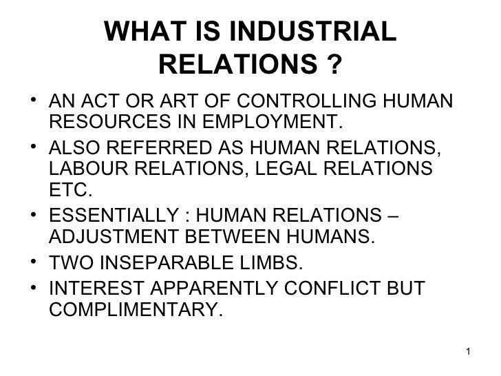 WHAT IS INDUSTRIAL RELATIONS ? <ul><li>AN ACT OR ART OF CONTROLLING HUMAN RESOURCES IN EMPLOYMENT. </li></ul><ul><li>ALSO ...