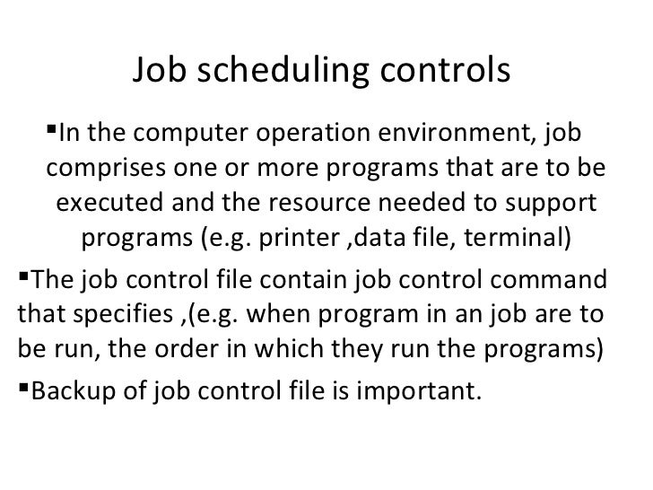 Job scheduling controls  <ul><li>In the computer operation environment, job  comprises one or more programs that are to be...