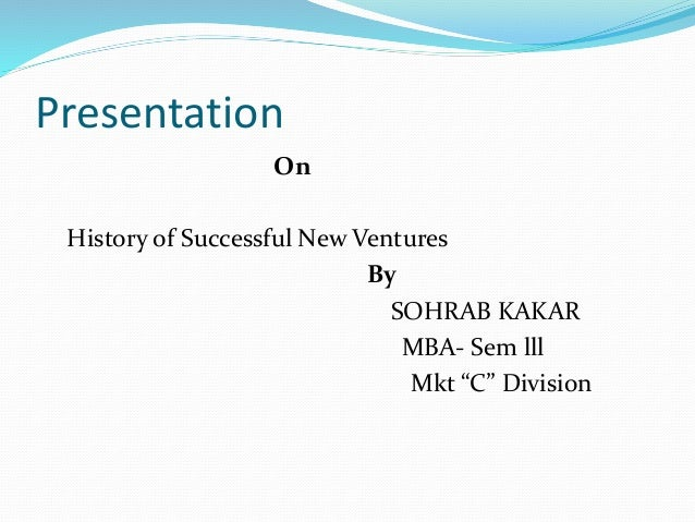 "Presentation On History of Successful New Ventures By SOHRAB KAKAR MBA- Sem lll Mkt ""C"" Division"