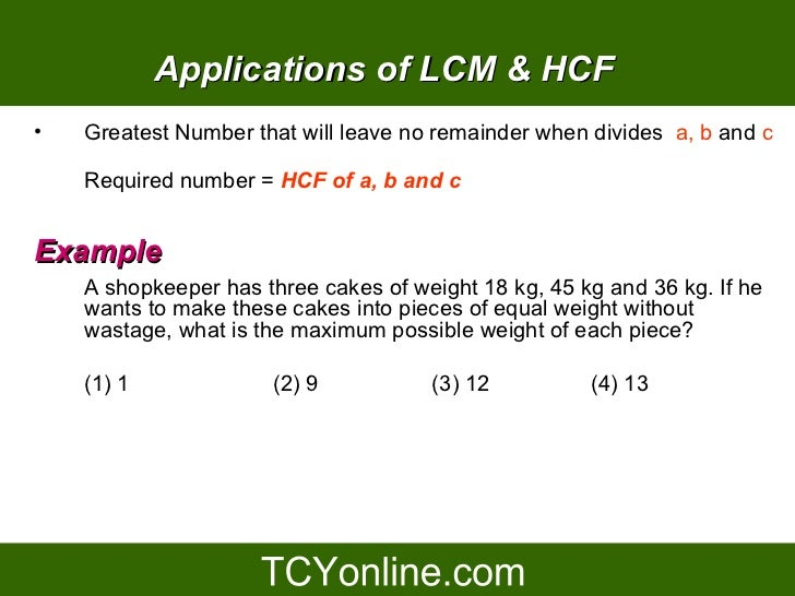 Applications of LCM & HCF •   Greatest Number that will leave no remainder when divides a, b and c      Required number = ...