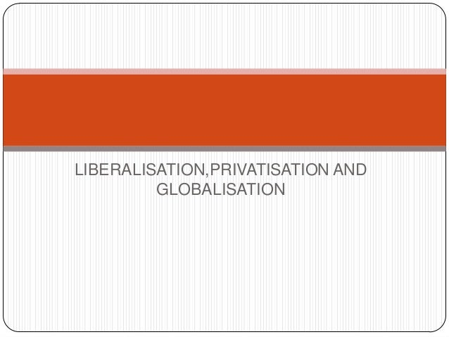 LIBERALISATION,PRIVATISATION AND GLOBALISATION