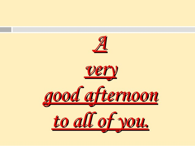 AA veryvery good afternoongood afternoon to all of you.to all of you.