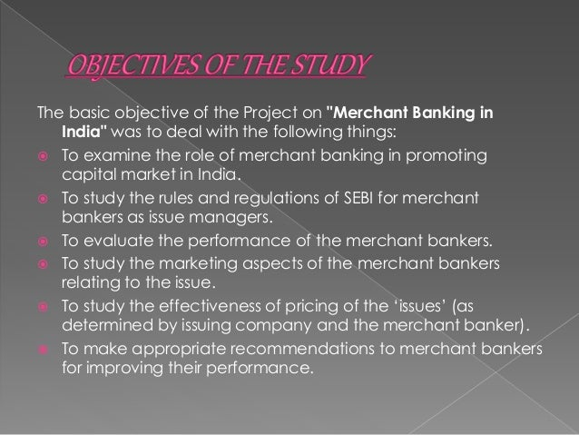 Merchant Bankers worldwide have experienced a huge growth during the last 7-8 years. So it was not possible to cover the w...