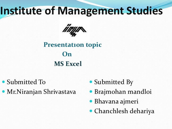 Institute of Management Studies              Presentation topic                   On                 MS Excel Submitted T...