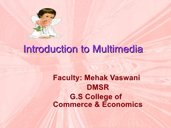 Introduction to Multimedia   Faculty: Mehak Vaswani DMSR  G.S College of Commerce & Economics
