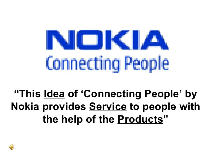 """"""" This  Idea  of 'Connecting People' by Nokia provides  Service  to people with the help of the  Products """""""