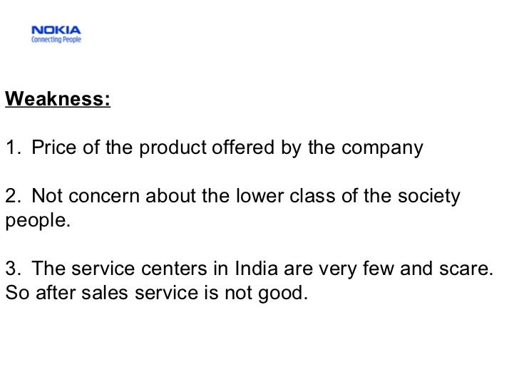 Weakness:   1.  Price of the product offered by the company 2.  Not concern about the lower class of the society people.  ...