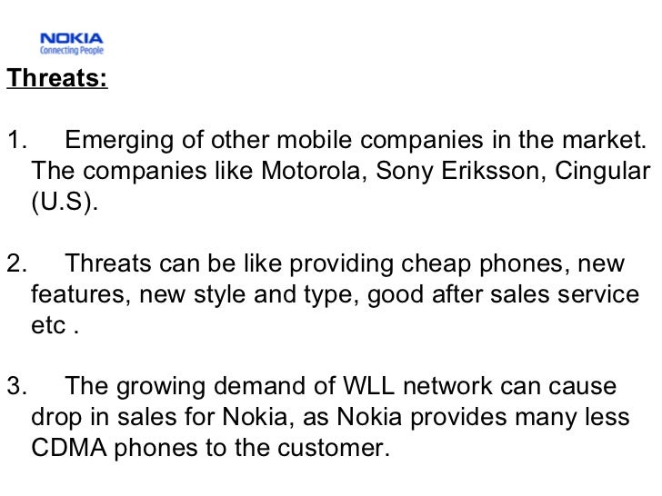 Threats: 1.  Emerging of other mobile companies in the market. The companies like Motorola, Sony Eriksson, Cingular (U.S)....