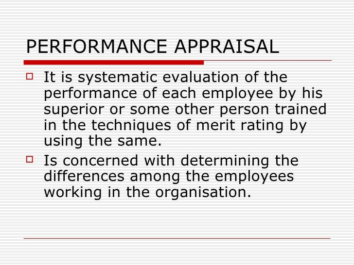 PERFORMANCE APPRAISAL <ul><li>It is systematic evaluation of the performance of each employee by his superior or some othe...