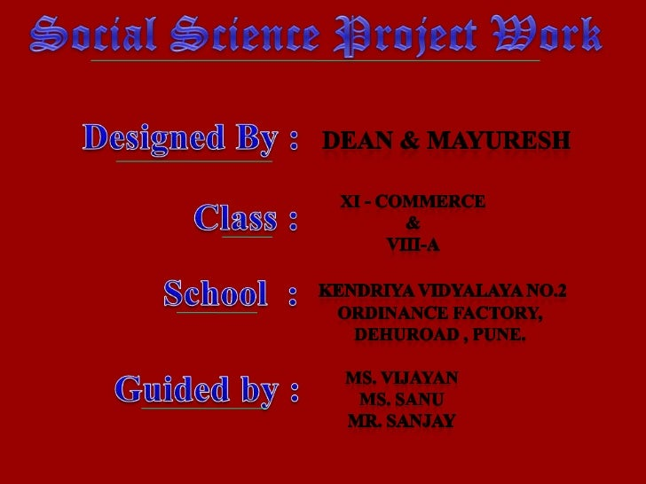 Social Science Project Work<br />        Designed By :<br />Dean & mayuresh<br />Xi - commerce<br />&<br />Viii-a<br />Cla...
