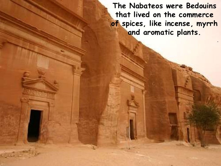 The Nabateos were Bedouins that lived on the commerce of spices, like incense, myrrh and aromatic plants.  <br />.<br />