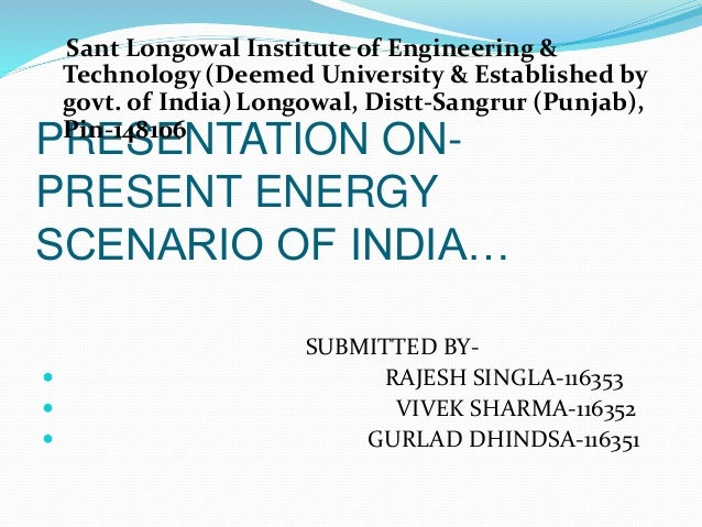 PRESENTATION ON- PRESENT ENERGY SCENARIO OF INDIA… Sant Longowal Institute of Engineering & Technology(Deemed University &...