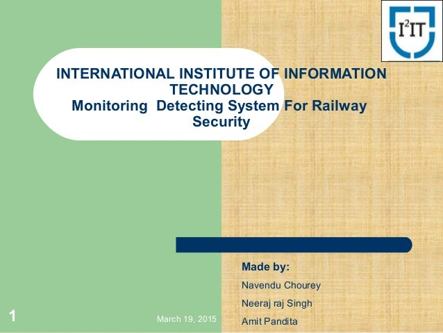 March 19, 20151 INTERNATIONAL INSTITUTE OF INFORMATION TECHNOLOGY Monitoring Detecting System For Railway Security Made by...
