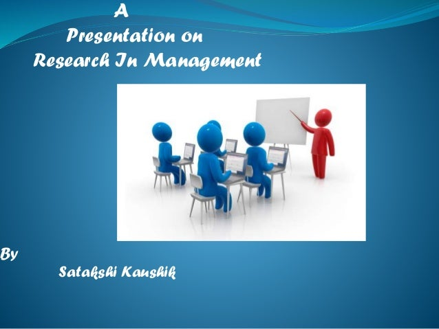 A Presentation on Research In Management  By Satakshi Kaushik