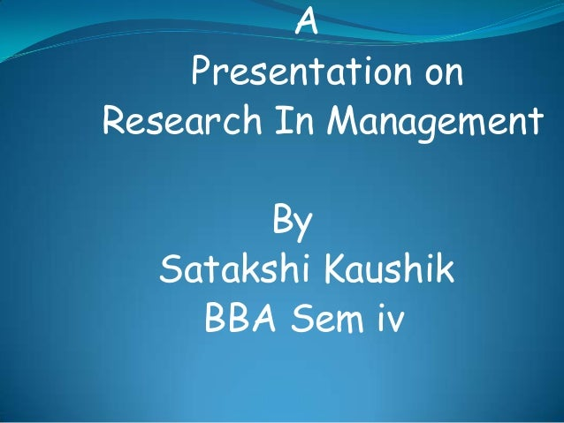A Presentation on Research In Management By Satakshi Kaushik BBA Sem iv