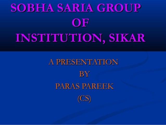 SOBHA SARIA GROUPSOBHA SARIA GROUP OFOF INSTITUTION, SIKARINSTITUTION, SIKAR A PRESENTATIONA PRESENTATION BYBY PARAS PAREE...