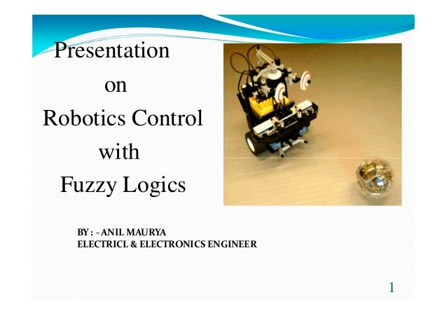 Presentation on Robotics Control withwith Fuzzy Logics 1 BY : - ANIL MAURYA ELECTRICL & ELECTRONICS ENGINEER