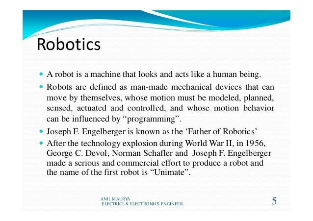 Robotics A robot is a machine that looks and acts like a human being. Robots are defined as man-made mechanical devices th...