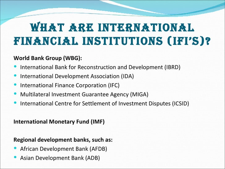 international financial institutions International financial institutions (ifis) are international banks that are made up of two or more national governments (see slide 28-3.
