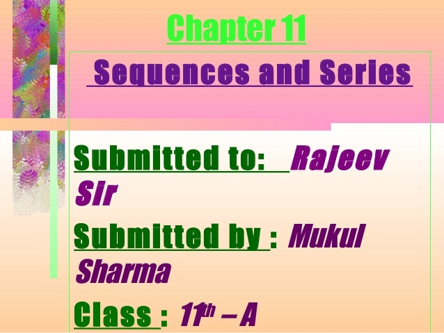 Chapter 11 Sequences and Series Submitted to: Rajeev Sir Submitted by : Mukul Sharma Class : 11th – A