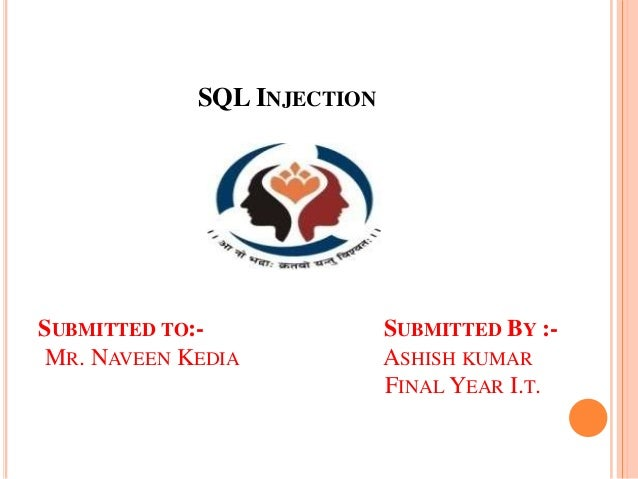 SQL INJECTION SUBMITTED TO:- SUBMITTED BY :- MR. NAVEEN KEDIA ASHISH KUMAR FINAL YEAR I.T.