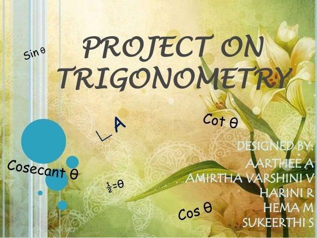 PROJECT ON TRIGONOMETRY DESIGNED BY: AARTHEE A AMIRTHA VARSHINI V HARINI R HEMA M SUKEERTHI S