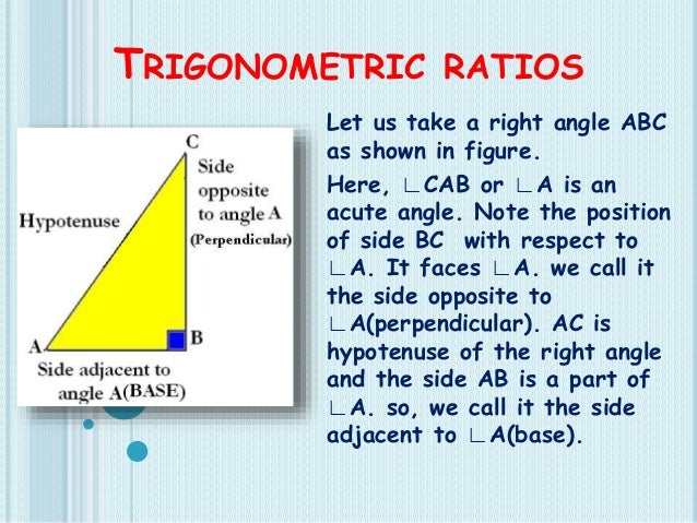 TRIGONOMETRIC RATIOS Let us take a right angle ABC as shown in figure. Here, ∟CAB or ∟A is an acute angle. Note the positi...