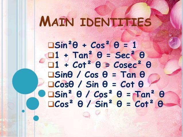 MAIN IDENTITIES Sin²θ + Cos² θ = 1 1 + Tan² θ = Sec² θ 1 + Cot² θ = Cosec² θ Sinθ / Cos θ = Tan θ Cosθ / Sin θ = Cot ...